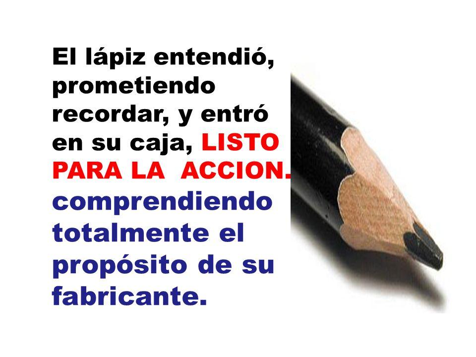 El lápiz entendió, prometiendo recordar, y entró en su caja, LISTO PARA LA ACCION. comprendiendo totalmente el propósito de su fabricante.