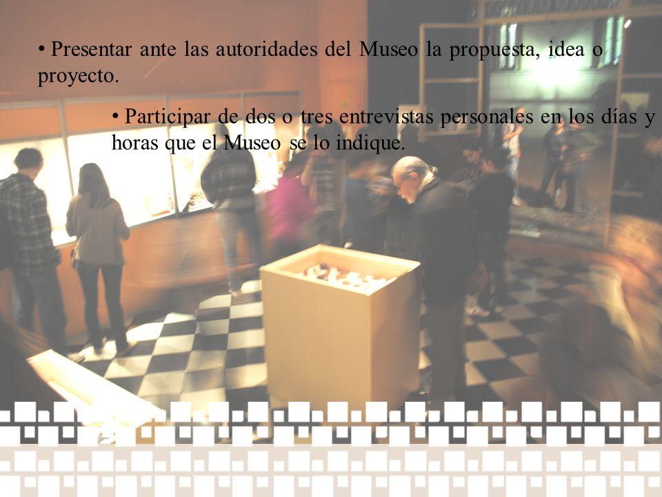 Presentar ante las autoridades del Museo la propuesta, idea o proyecto. Participar de dos o tres entrevistas personales en los días y horas que el Mus