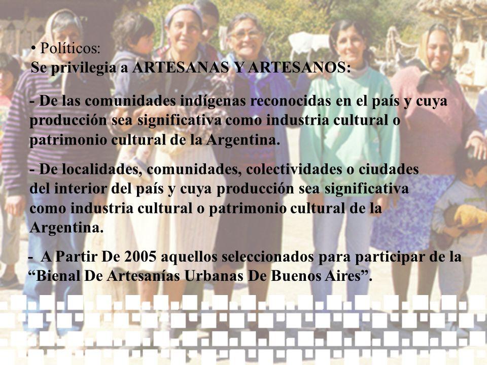Políticos: Se privilegia a ARTESANAS Y ARTESANOS: - De las comunidades indígenas reconocidas en el país y cuya producción sea significativa como indus