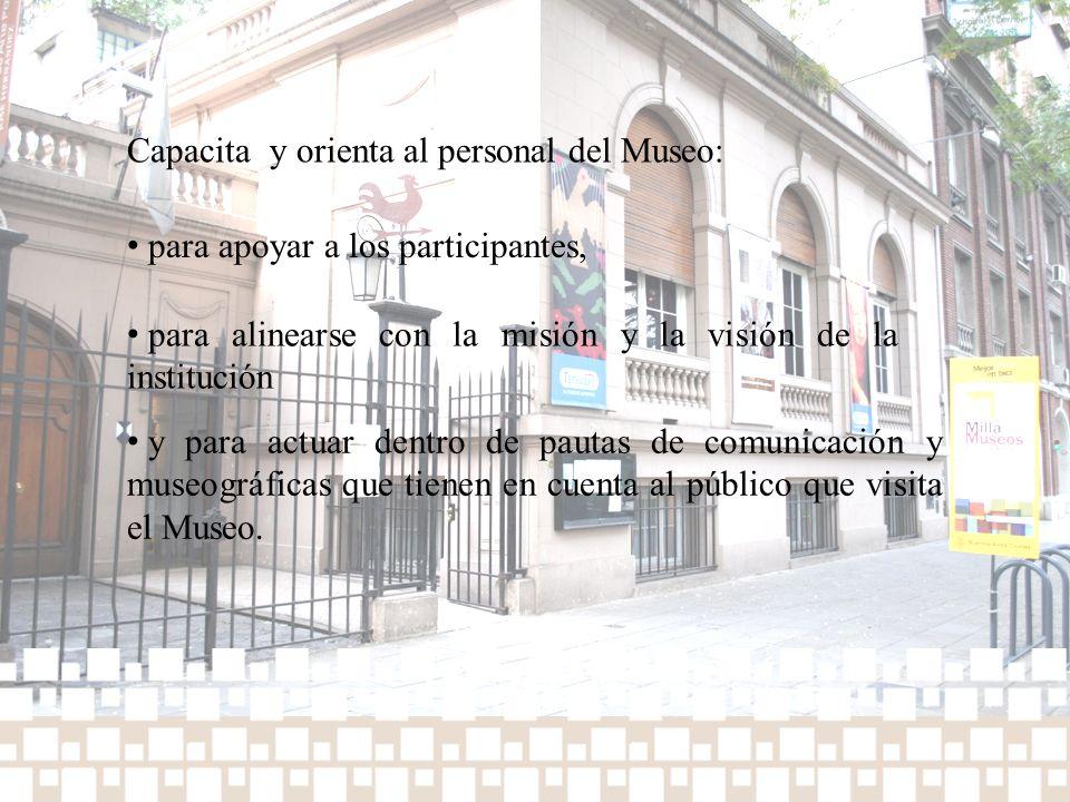 Capacita y orienta al personal del Museo: para apoyar a los participantes, para alinearse con la misión y la visión de la institución y para actuar de