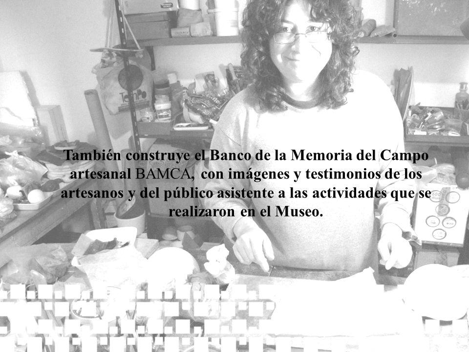También construye el Banco de la Memoria del Campo artesanal BAMCA, con imágenes y testimonios de los artesanos y del público asistente a las activida
