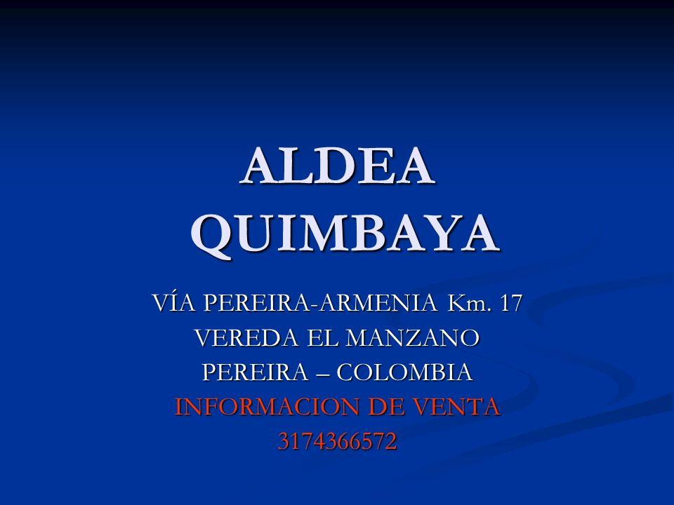 ALDEA QUIMBAYA VÍA PEREIRA-ARMENIA Km. 17 VEREDA EL MANZANO PEREIRA – COLOMBIA INFORMACION DE VENTA 3174366572