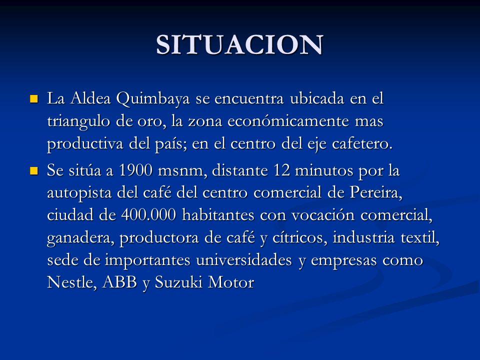 SITUACION La Aldea Quimbaya se encuentra ubicada en el triangulo de oro, la zona económicamente mas productiva del país; en el centro del eje cafetero