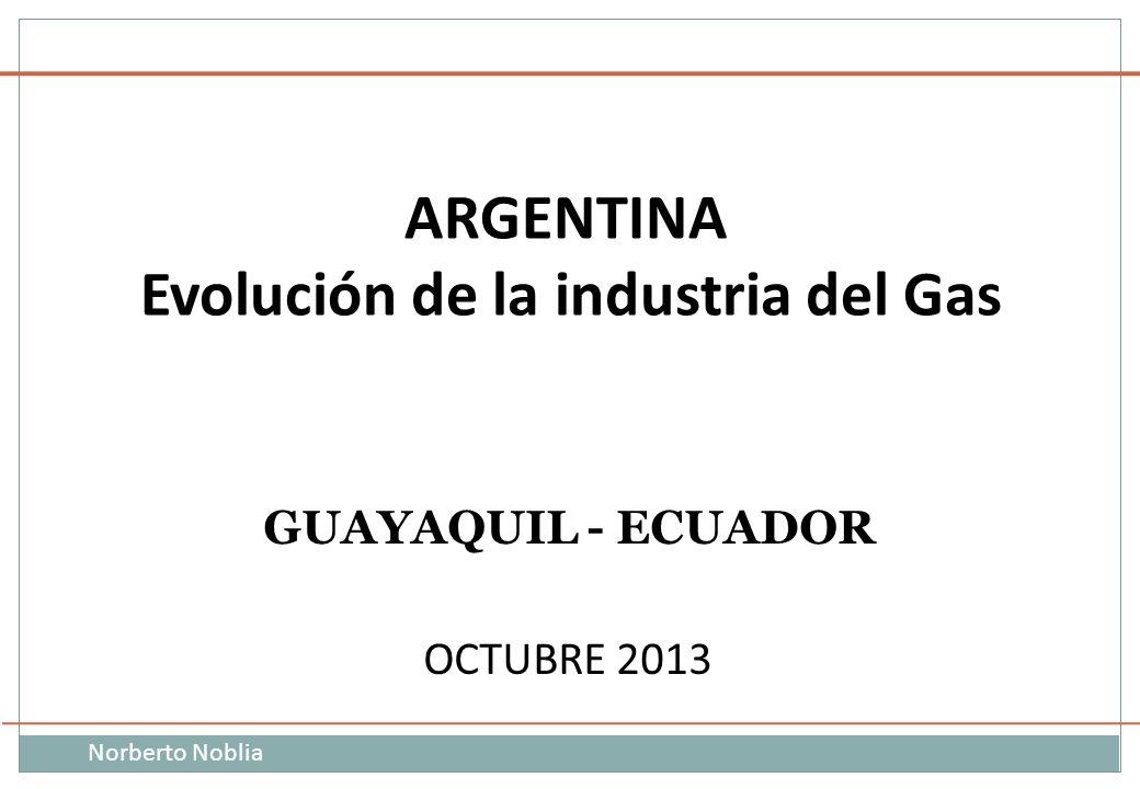 Norberto Noblia ARGENTINA : Evolución de la Industria del GAS GUAYAQUIL - ECUADOR OCTUBRE 2013 ARGENTINA Evolución de la industria del Gas