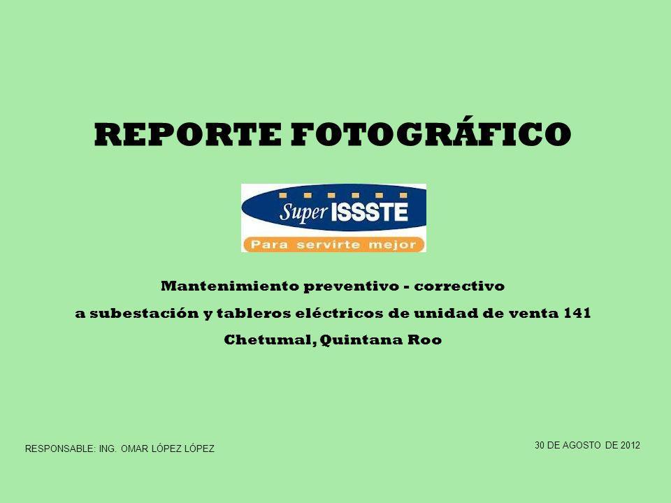 REPORTE FOTOGRÁFICO Mantenimiento preventivo - correctivo a subestación y tableros eléctricos de unidad de venta 141 Chetumal, Quintana Roo 30 DE AGOS