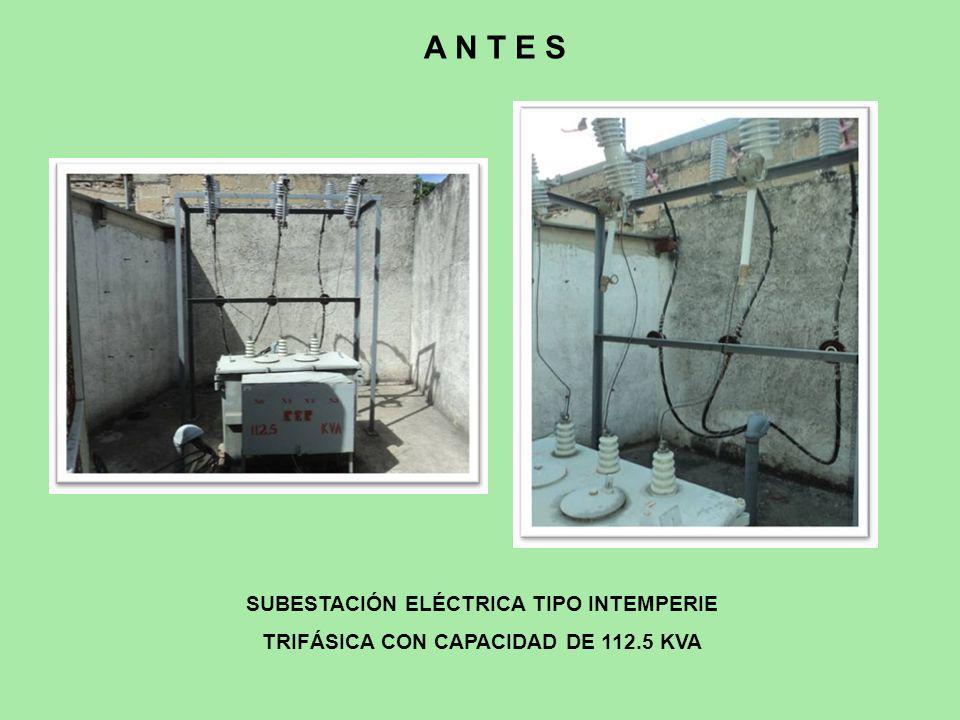 SUBESTACIÓN ELÉCTRICA TIPO INTEMPERIE TRIFÁSICA CON CAPACIDAD DE 112.5 KVA A N T E S