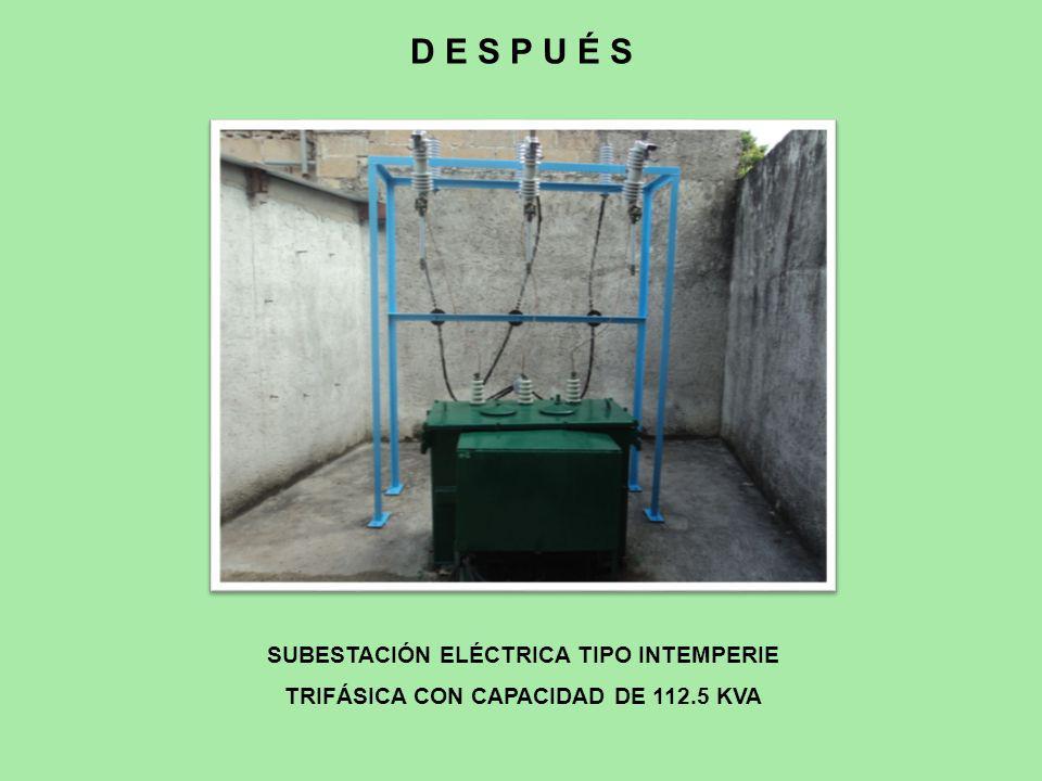 SUBESTACIÓN ELÉCTRICA TIPO INTEMPERIE TRIFÁSICA CON CAPACIDAD DE 112.5 KVA D E S P U É S