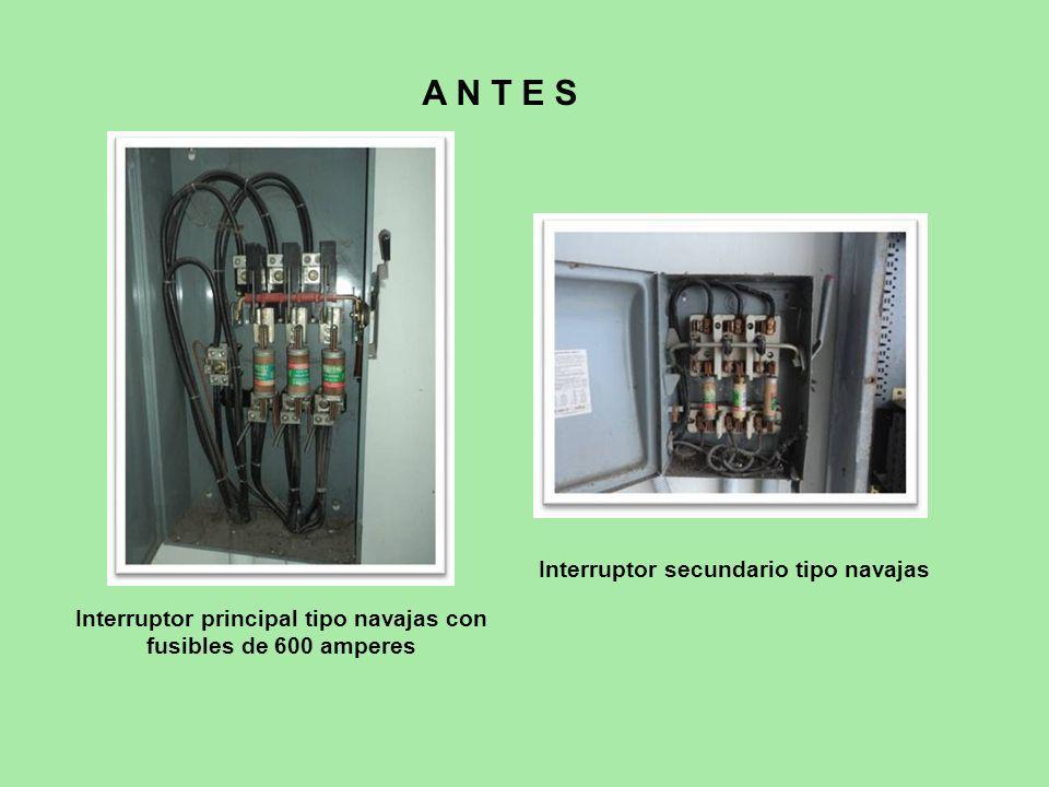 Interruptor principal tipo navajas con fusibles de 600 amperes Interruptor secundario tipo navajas A N T E S
