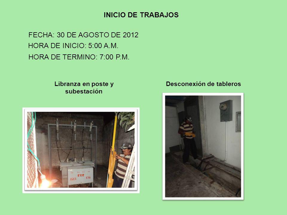 Libranza en poste y subestación INICIO DE TRABAJOS HORA DE INICIO: 5:00 A.M. FECHA: 30 DE AGOSTO DE 2012 Desconexión de tableros HORA DE TERMINO: 7:00