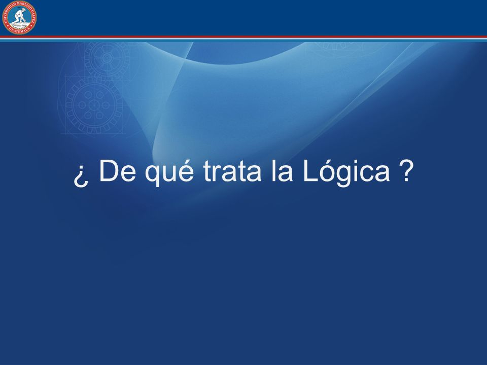 ¿ De qué trata la Lógica ?