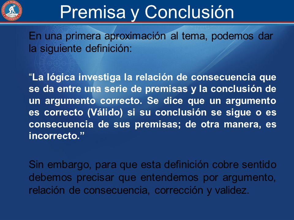 Premisa y Conclusión En una primera aproximación al tema, podemos dar la siguiente definición: La lógica investiga la relación de consecuencia que se