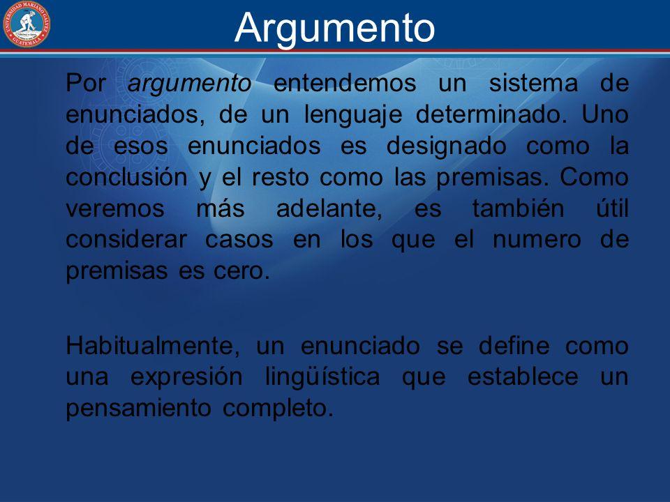 Argumento Por argumento entendemos un sistema de enunciados, de un lenguaje determinado. Uno de esos enunciados es designado como la conclusión y el r