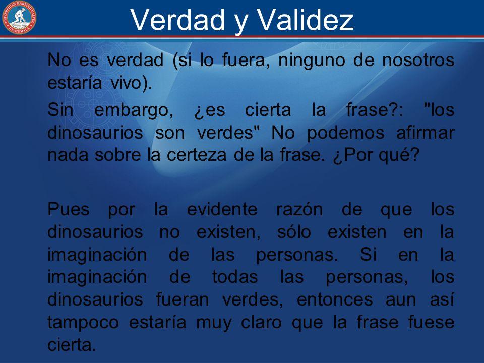 Verdad y Validez No es verdad (si lo fuera, ninguno de nosotros estaría vivo). Sin embargo, ¿es cierta la frase?: