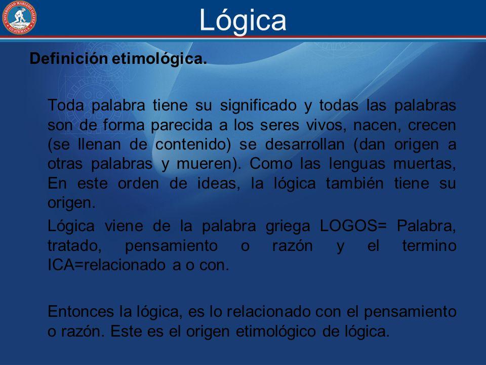Lógica Definición etimológica. Toda palabra tiene su significado y todas las palabras son de forma parecida a los seres vivos, nacen, crecen (se llena