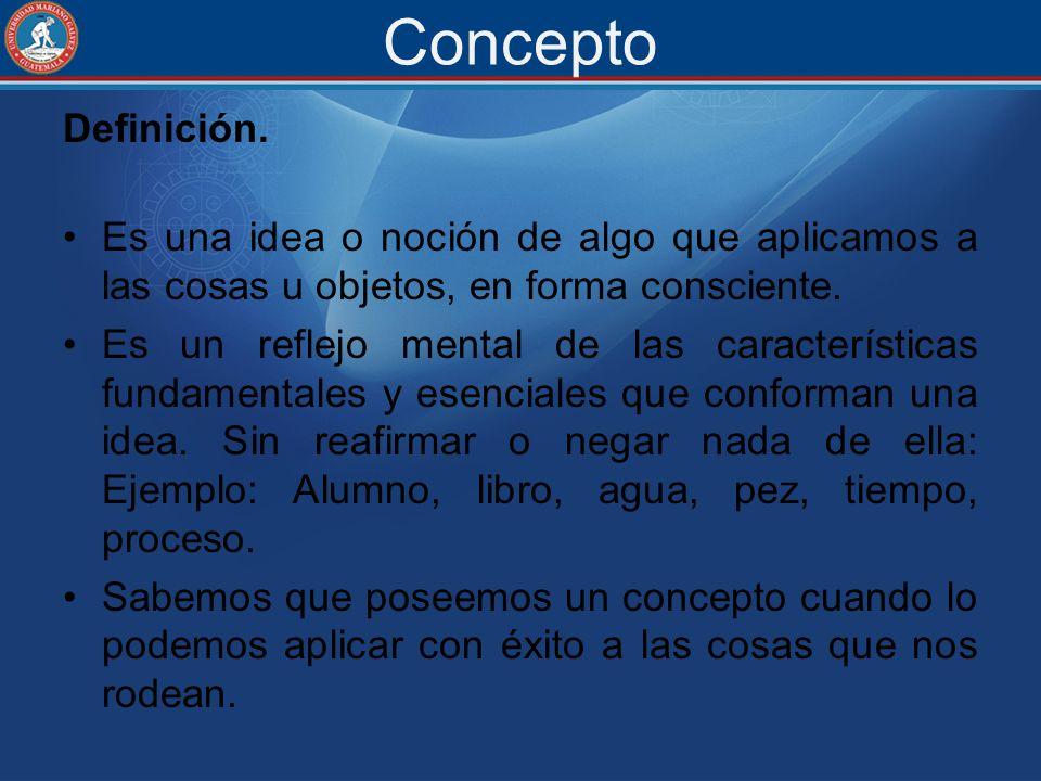 Concepto Definición. Es una idea o noción de algo que aplicamos a las cosas u objetos, en forma consciente. Es un reflejo mental de las característica