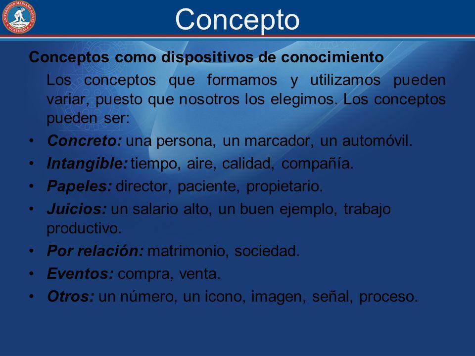 Concepto Conceptos como dispositivos de conocimiento Los conceptos que formamos y utilizamos pueden variar, puesto que nosotros los elegimos. Los conc