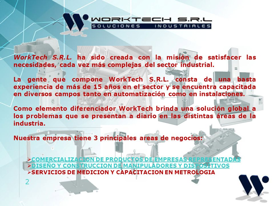 2 WorkTech S.R.L. ha sido creada con la misión de satisfacer las necesidades, cada vez más complejas del sector industrial. La gente que compone WorkT