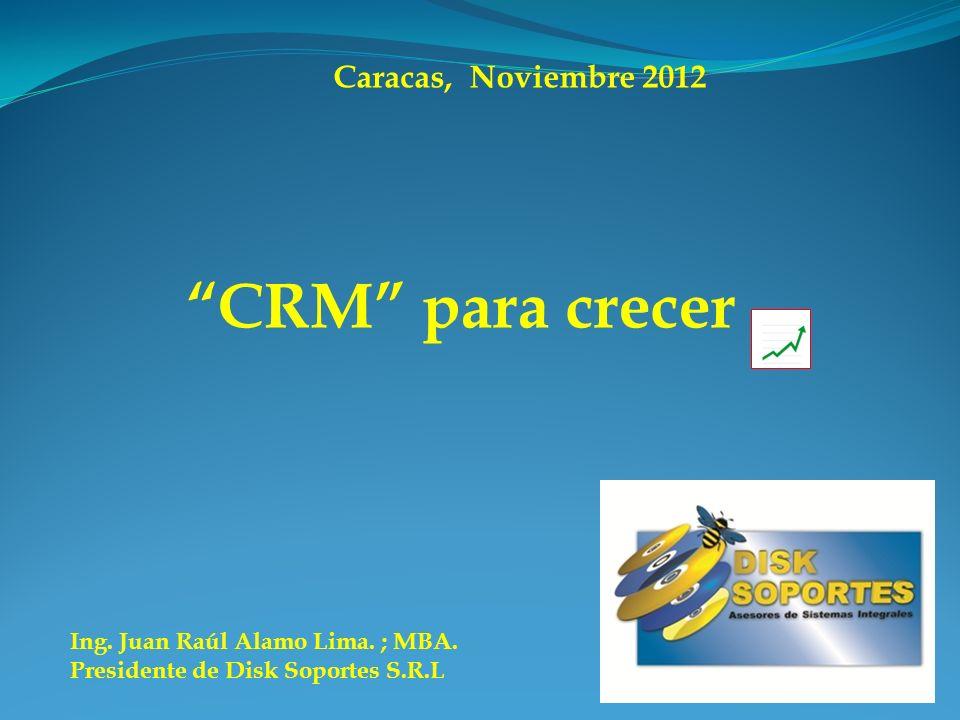 CRM para crecer Ing. Juan Raúl Alamo Lima. ; MBA. Presidente de Disk Soportes S.R.L Caracas, Noviembre 2012