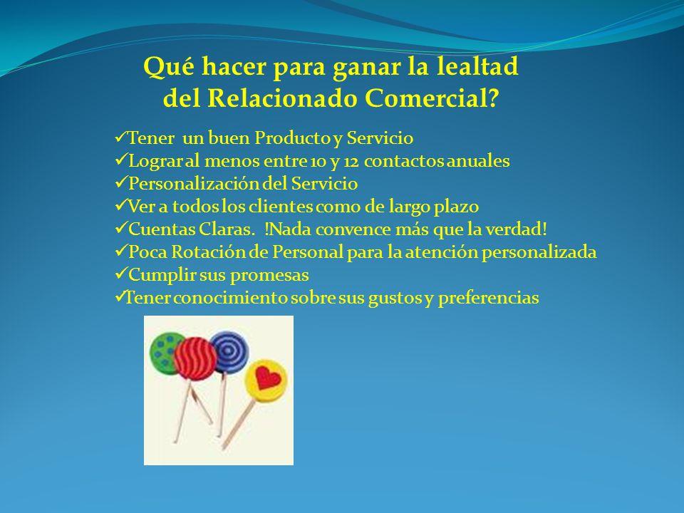 Qué hacer para ganar la lealtad del Relacionado Comercial? Tener un buen Producto y Servicio Lograr al menos entre 10 y 12 contactos anuales Personali