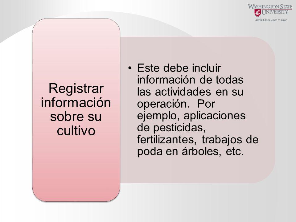 Este debe incluir información de todas las actividades en su operación. Por ejemplo, aplicaciones de pesticidas, fertilizantes, trabajos de poda en ár