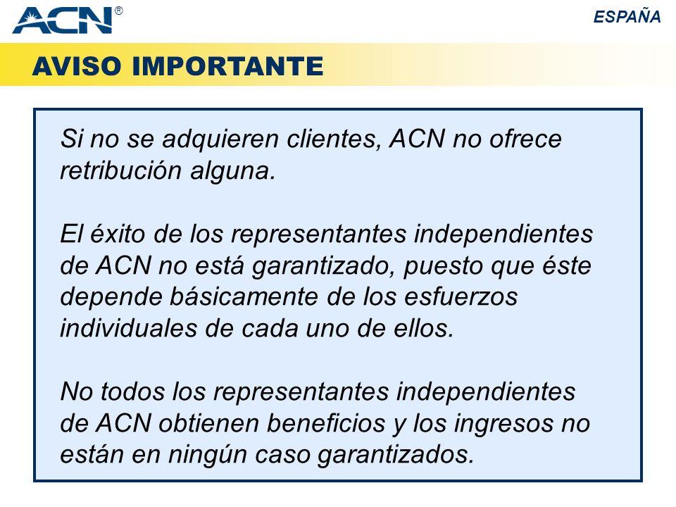 AVISO IMPORTANTE Si no se adquieren clientes, ACN no ofrece retribución alguna. El éxito de los representantes independientes de ACN no está garantiza