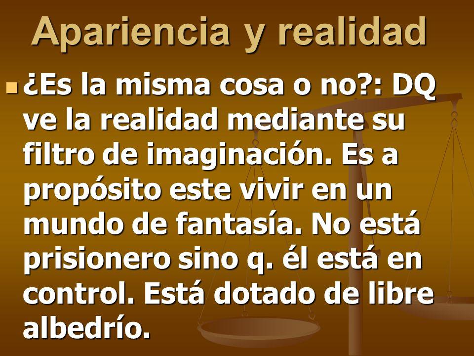Apariencia y realidad ¿Es la misma cosa o no?: DQ ve la realidad mediante su filtro de imaginación. Es a propósito este vivir en un mundo de fantasía.