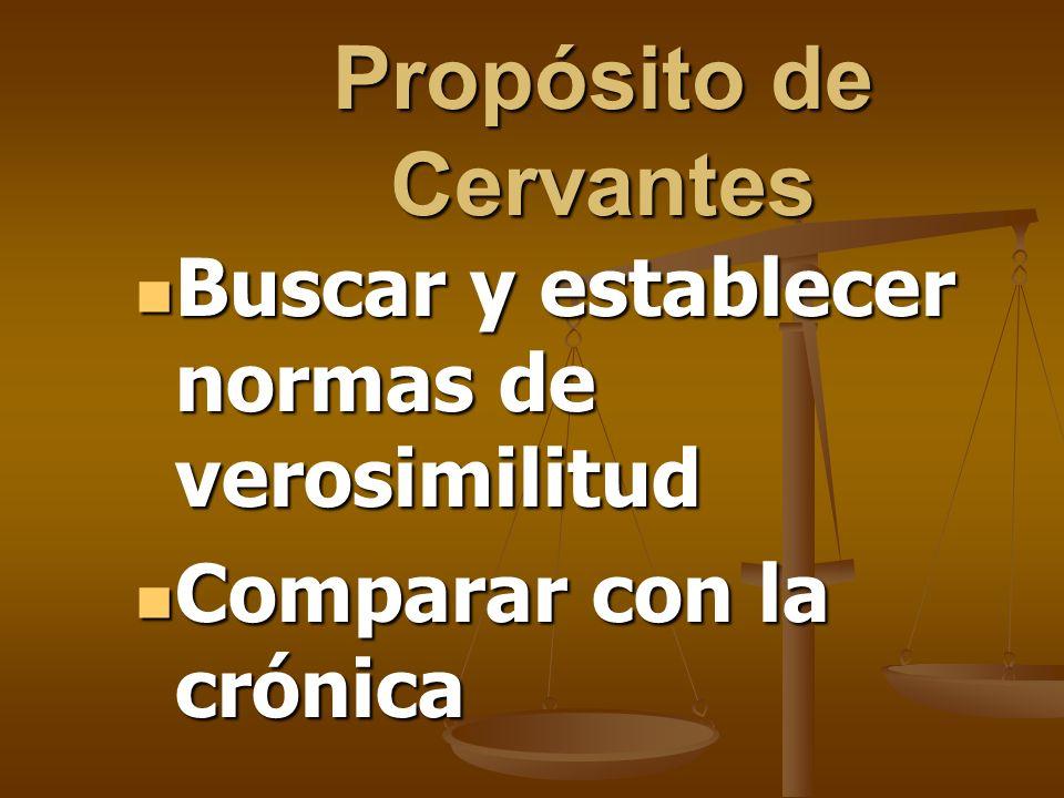 Propósito de Cervantes Buscar y establecer normas de verosimilitud Buscar y establecer normas de verosimilitud Comparar con la crónica Comparar con la
