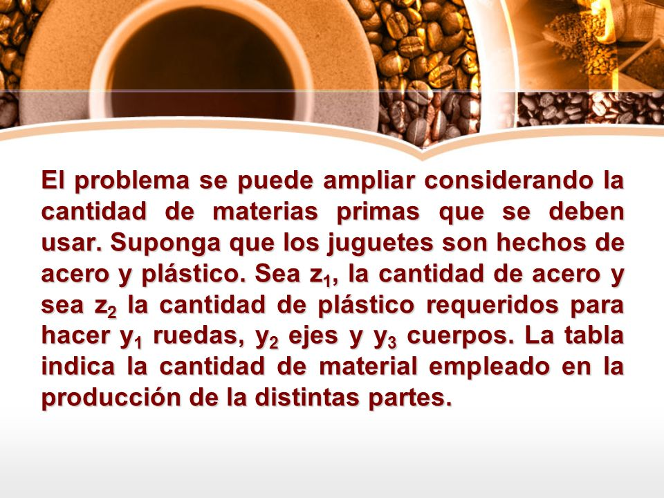 El problema se puede ampliar considerando la cantidad de materias primas que se deben usar. Suponga que los juguetes son hechos de acero y plástico. S