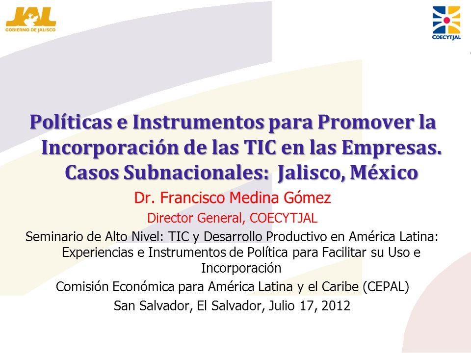 Políticas e Instrumentos para Promover la Incorporación de las TIC en las Empresas. Casos Subnacionales: Jalisco, México Dr. Francisco Medina Gómez Di