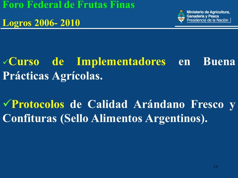 16 Foro Federal de Frutas Finas Logros 2006- 2010 Curso de Implementadores en Buena Prácticas Agrícolas. Protocolos de Calidad Arándano Fresco y Confi