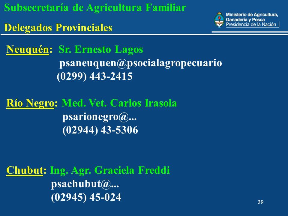39 Subsecretaría de Agricultura Familiar Delegados Provinciales Neuquén: Sr. Ernesto Lagos psaneuquen@psocialagropecuario (0299) 443-2415 Río Negro: M