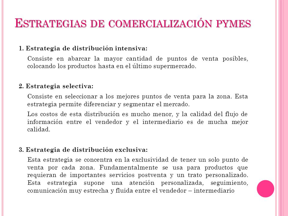 E STRATEGIAS DE COMERCIALIZACIÓN PYMES 1. Estrategia de distribución intensiva: Consiste en abarcar la mayor cantidad de puntos de venta posibles, col