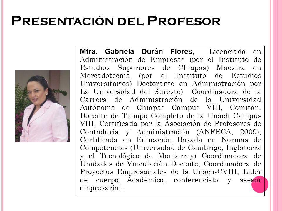 P RESENTACIÓN DEL P ROFESOR Mtra. Gabriela Durán Flores, Licenciada en Administración de Empresas (por el Instituto de Estudios Superiores de Chiapas)