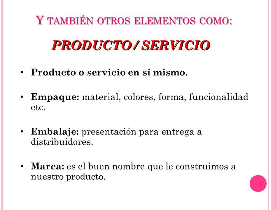 Y TAMBIÉN OTROS ELEMENTOS COMO : PRODUCTO / SERVICIO Producto o servicio en sí mismo. Empaque: material, colores, forma, funcionalidad etc. Embalaje: