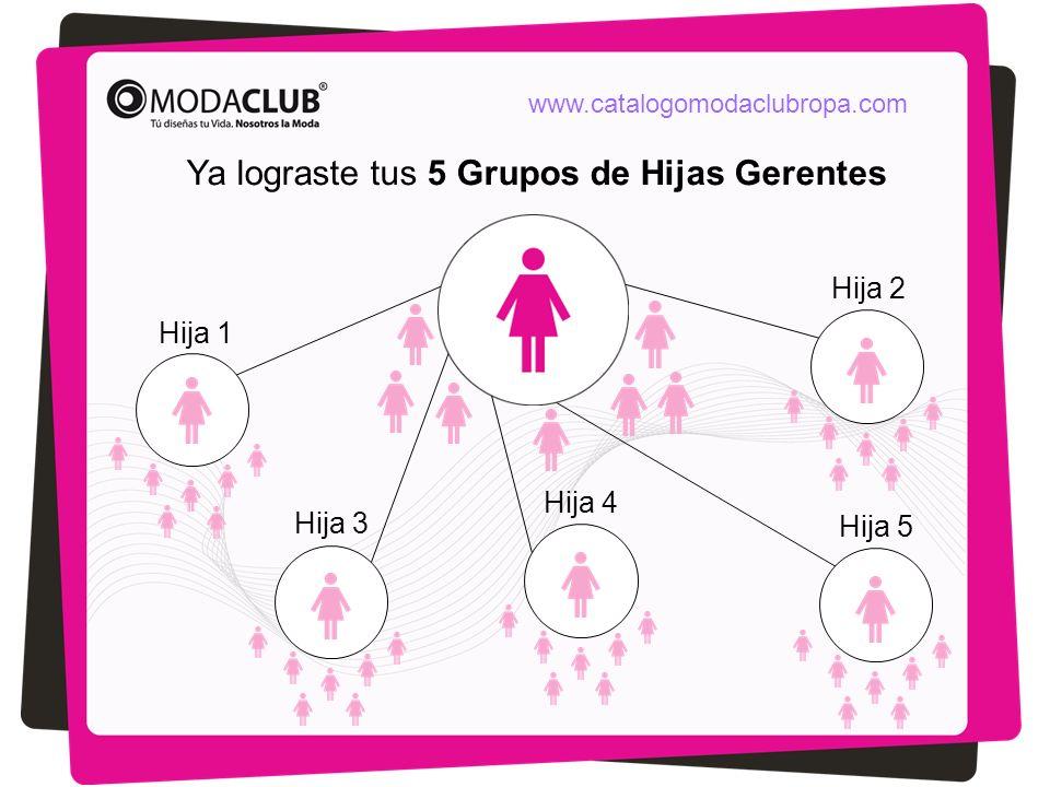 Ya lograste tus 5 Grupos de Hijas Gerentes Hija 1 Hija 2 Hija 3 Hija 5 Hija 4 www.catalogomodaclubropa.com