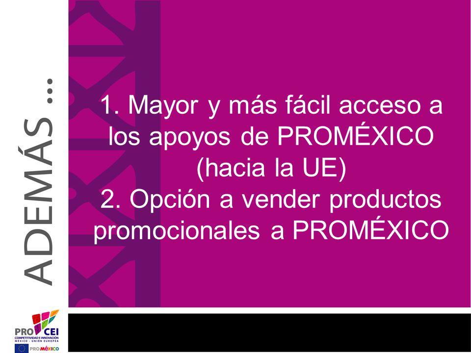 1. Mayor y más fácil acceso a los apoyos de PROMÉXICO (hacia la UE) 2. Opción a vender productos promocionales a PROMÉXICO