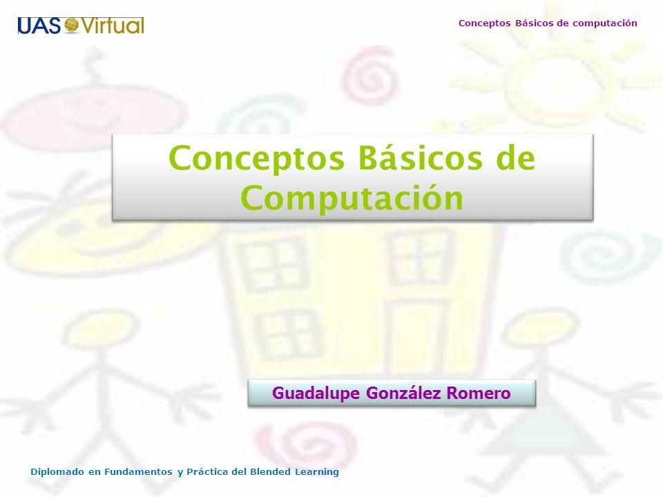 Conceptos Básicos de computación Diplomado en Fundamentos y Práctica del Blended Learning Conceptos Básicos de Computación Guadalupe González Romero