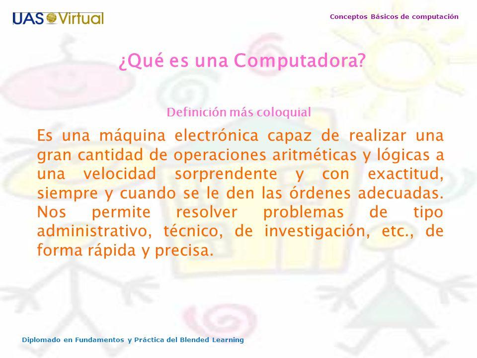 Conceptos Básicos de computación Diplomado en Fundamentos y Práctica del Blended Learning Es una máquina electrónica capaz de realizar una gran cantid