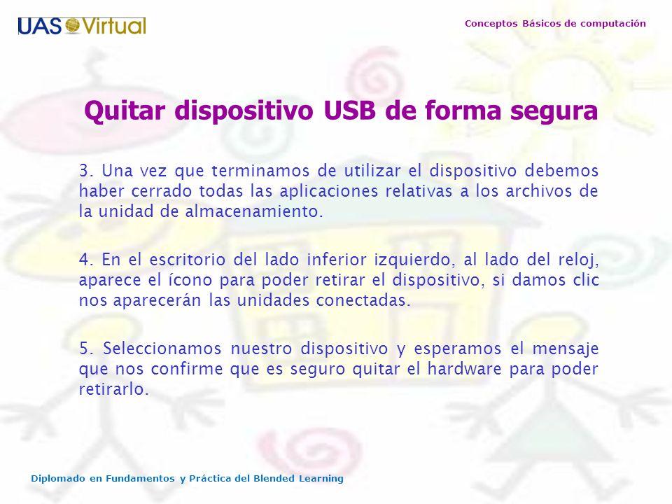 Conceptos Básicos de computación Diplomado en Fundamentos y Práctica del Blended Learning Quitar dispositivo USB de forma segura 3. Una vez que termin