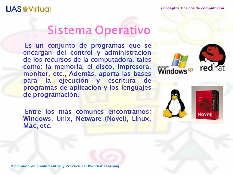 Conceptos Básicos de computación Diplomado en Fundamentos y Práctica del Blended Learning Sistema Operativo Es un conjunto de programas que se encarga