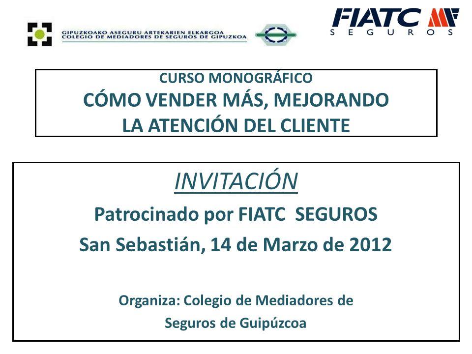 CURSO MONOGRÁFICO CÓMO VENDER MÁS, MEJORANDO LA ATENCIÓN DEL CLIENTE INVITACIÓN Patrocinado por FIATC SEGUROS San Sebastián, 14 de Marzo de 2012 Organiza: Colegio de Mediadores de Seguros de Guipúzcoa