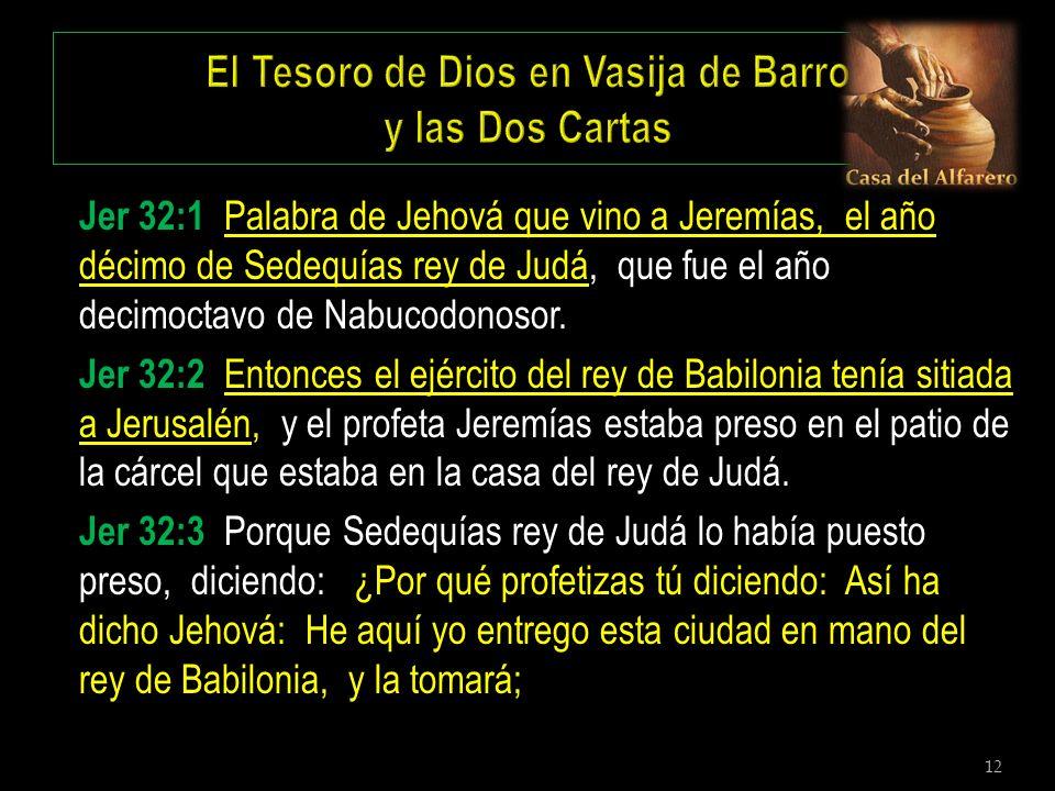 12 Jer 32:1 Palabra de Jehová que vino a Jeremías, el año décimo de Sedequías rey de Judá, que fue el año decimoctavo de Nabucodonosor. Jer 32:2 Enton
