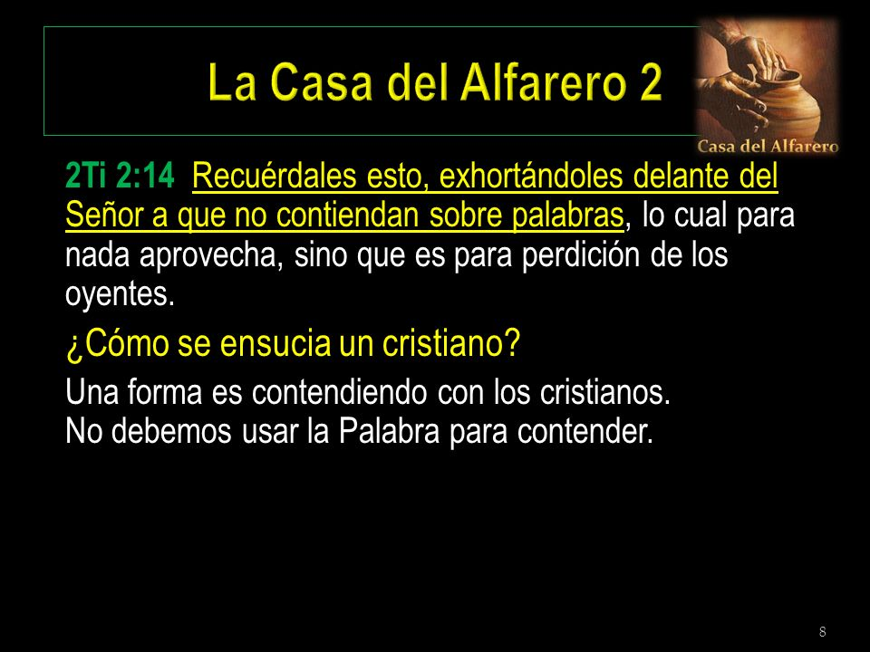8 2Ti 2:14 Recuérdales esto, exhortándoles delante del Señor a que no contiendan sobre palabras, lo cual para nada aprovecha, sino que es para perdici