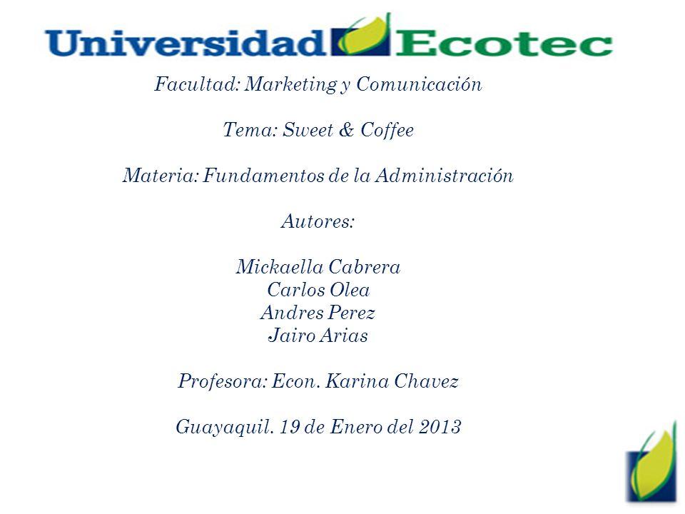 Facultad: Marketing y Comunicación Tema: Sweet & Coffee Materia: Fundamentos de la Administración Autores: Mickaella Cabrera Carlos Olea Andres Perez Jairo Arias Profesora: Econ.