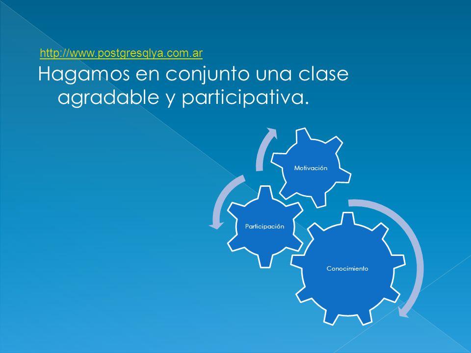 Conocimiento Participación Motivación Hagamos en conjunto una clase agradable y participativa. http://www.postgresqlya.com.ar