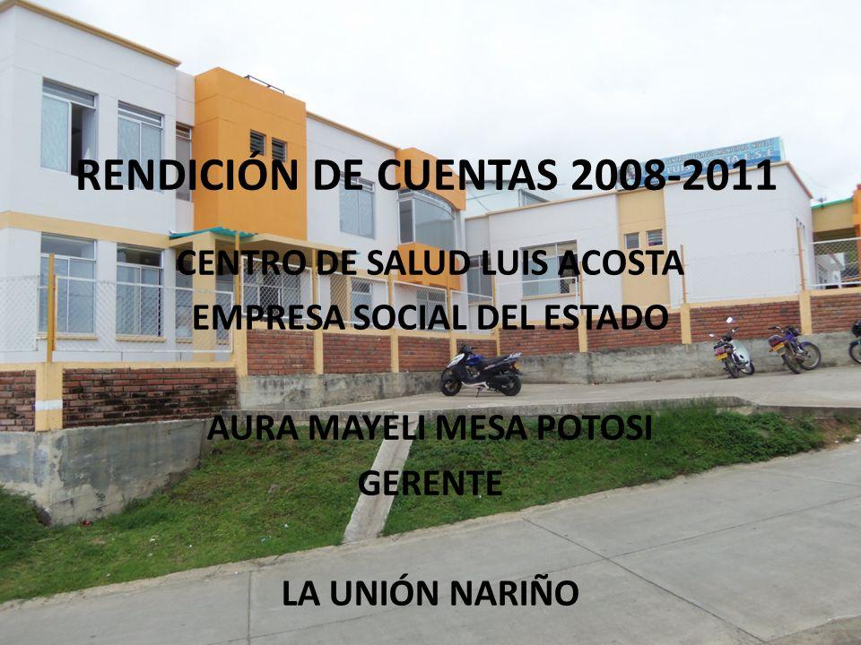 RENDICIÓN DE CUENTAS 2008-2011 CENTRO DE SALUD LUIS ACOSTA EMPRESA SOCIAL DEL ESTADO AURA MAYELI MESA POTOSI GERENTE LA UNIÓN NARIÑO