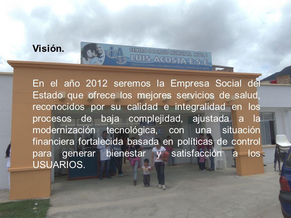 Visión. En el año 2012 seremos la Empresa Social del Estado que ofrece los mejores servicios de salud, reconocidos por su calidad e integralidad en lo