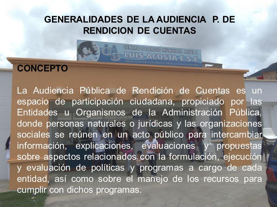 GENERALIDADES DE LA AUDIENCIA P. DE RENDICION DE CUENTAS CONCEPTO La Audiencia Pública de Rendición de Cuentas es un espacio de participación ciudadan