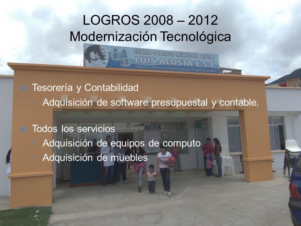 LOGROS 2008 – 2012 Modernización Tecnológica Tesorería y Contabilidad –Adquisición de software presupuestal y contable. Todos los servicios –Adquisici