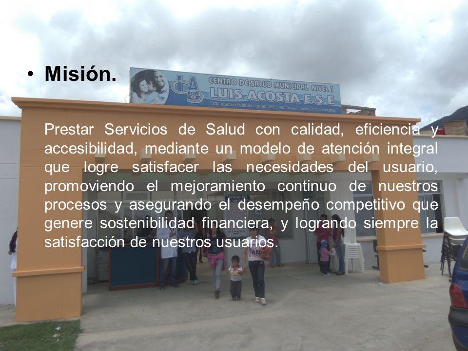 Misión. Prestar Servicios de Salud con calidad, eficiencia y accesibilidad, mediante un modelo de atención integral que logre satisfacer las necesidad
